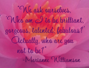 "Marianne Williamson Quote - ""We ask ourselves, 'Who am I to be brilliant, gorgeous, talented, fabulous?' Actually, who are you not to be?"""